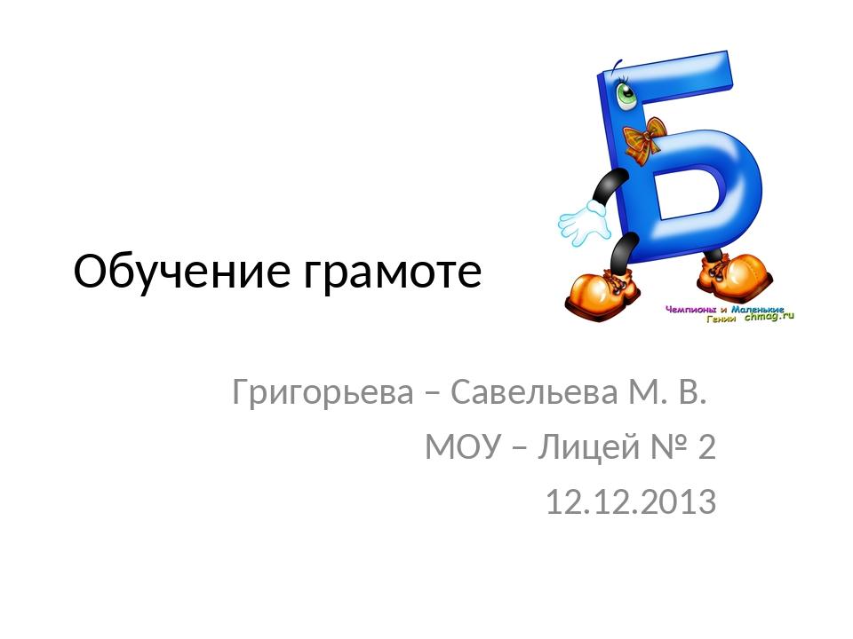 Обучение грамоте Григорьева – Савельева М. В. МОУ – Лицей № 2 12.12.2013