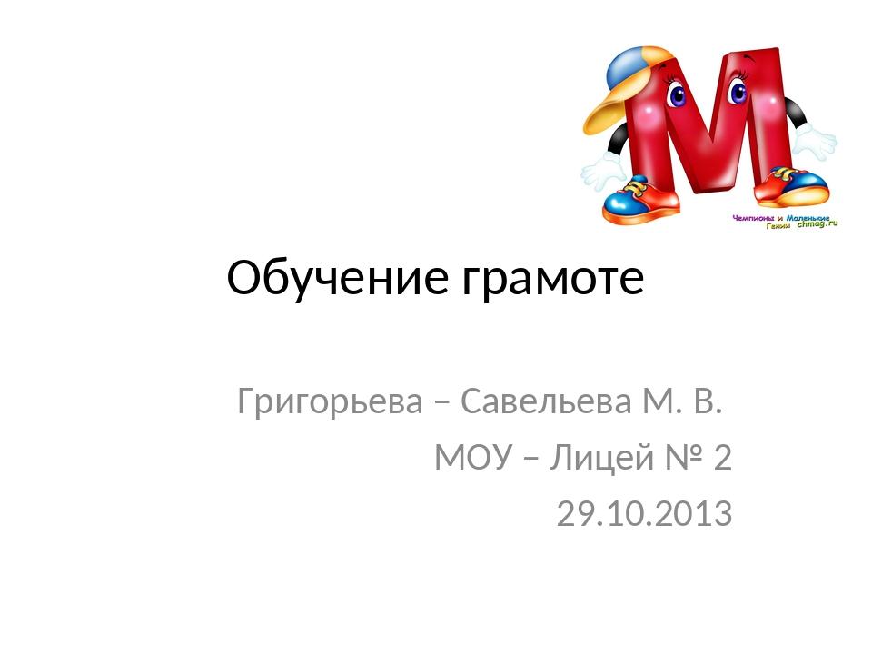 Обучение грамоте Григорьева – Савельева М. В. МОУ – Лицей № 2 29.10.2013