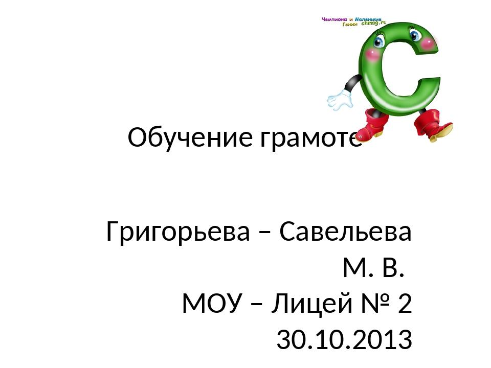 Обучение грамоте Григорьева – Савельева М. В. МОУ – Лицей № 2 30.10.2013