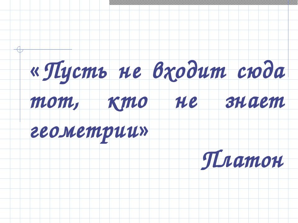 «Пусть не входит сюда тот, кто не знает геометрии» Платон