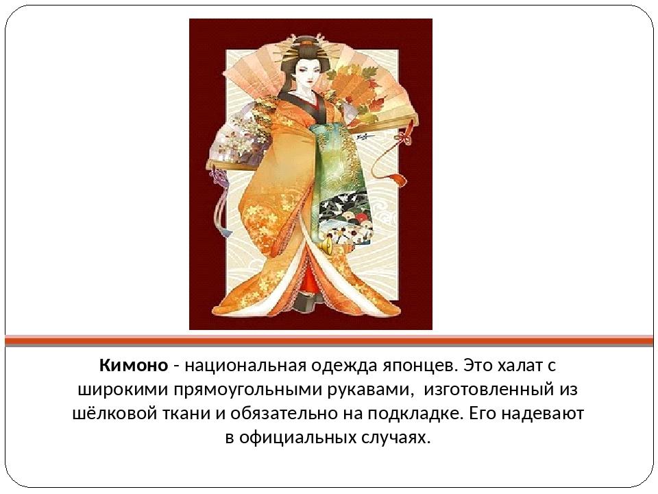 Кимоно - национальная одежда японцев. Это халат с широкими прямоугольными ру...