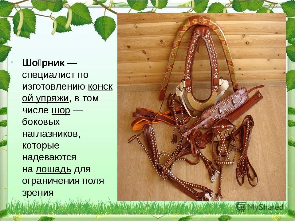 Шо́рник— специалист по изготовлениюконской упряжи, в том числешор— боков...
