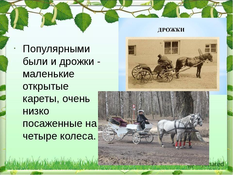 Популярными были и дрожки - маленькие открытые кареты, очень низко посаженны...
