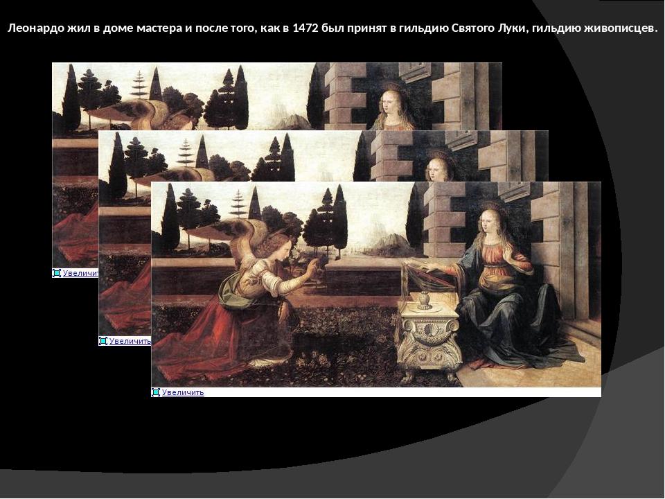 Леонардо жил в доме мастера и после того, как в 1472 был принят в гильдию Свя...