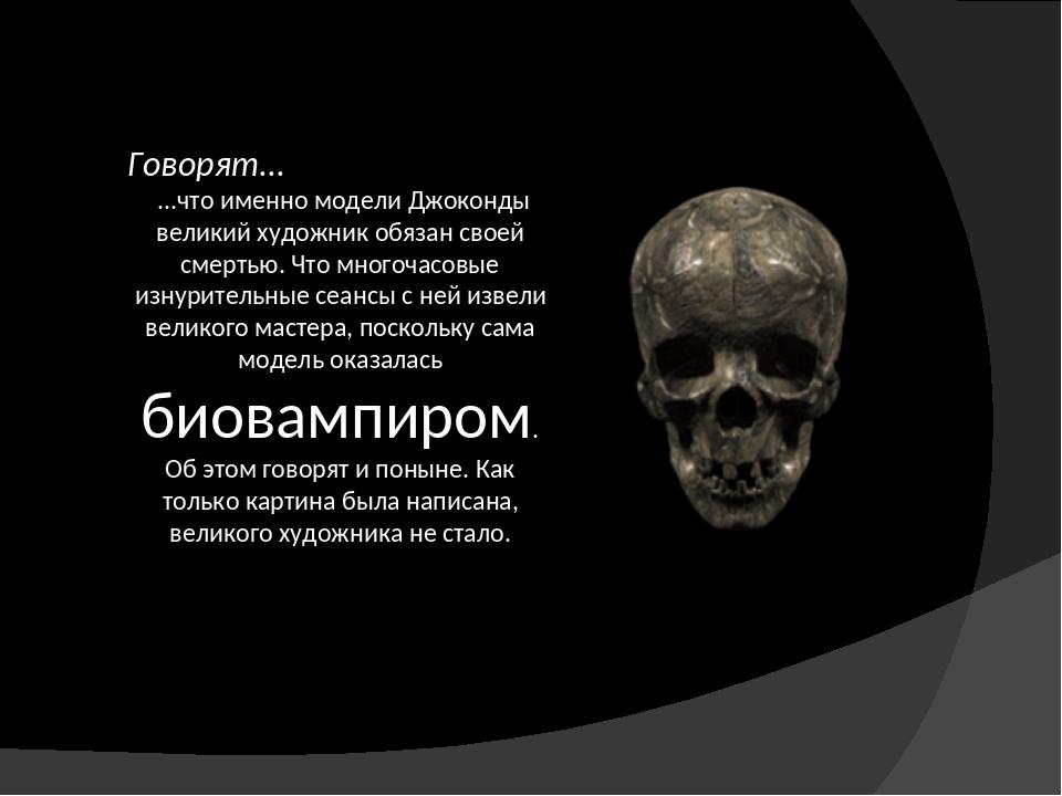 Говорят... ...что именно модели Джоконды великий художник обязан своей смерть...