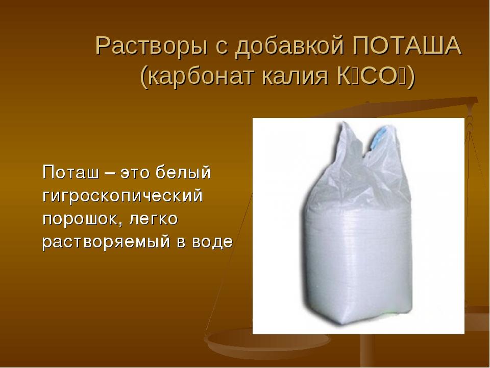 Растворы с добавкой ПОТАША (карбонат калия К₂СО₃) Поташ – это белый гигроскоп...