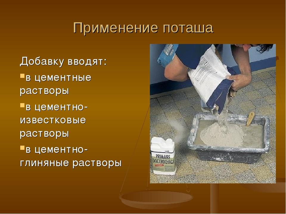 Применение поташа Добавку вводят: в цементные растворы в цементно-известковые...