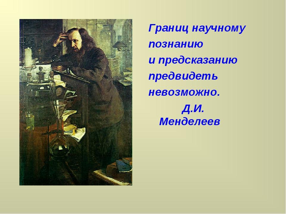 Границ научному познанию и предсказанию предвидеть невозможно. Д.И. Менделеев