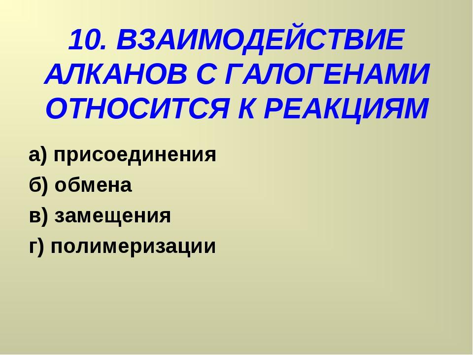 10. ВЗАИМОДЕЙСТВИЕ АЛКАНОВ С ГАЛОГЕНАМИ ОТНОСИТСЯ К РЕАКЦИЯМ а) присоединения...