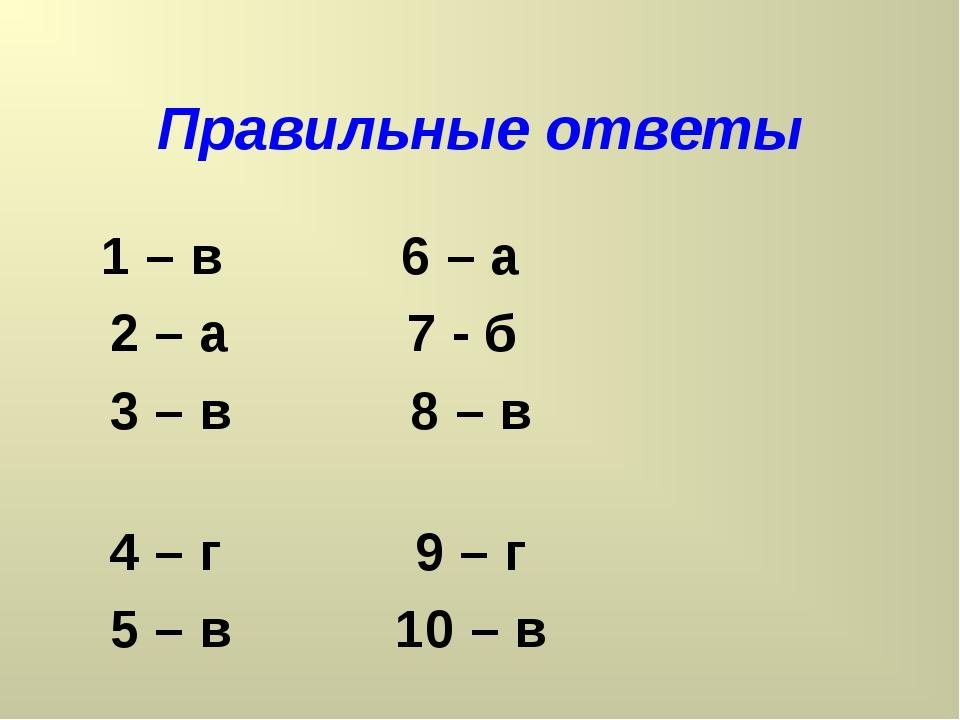 Правильные ответы 1 – в 6 – а 2 – а 7 - б 3 – в 8 – в 4 – г 9 – г 5 – в 10 – в