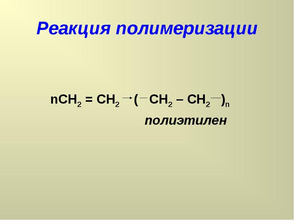 Реакция полимеризации nCH2 = CH2 ( CH2 – CH2 )n полиэтилен