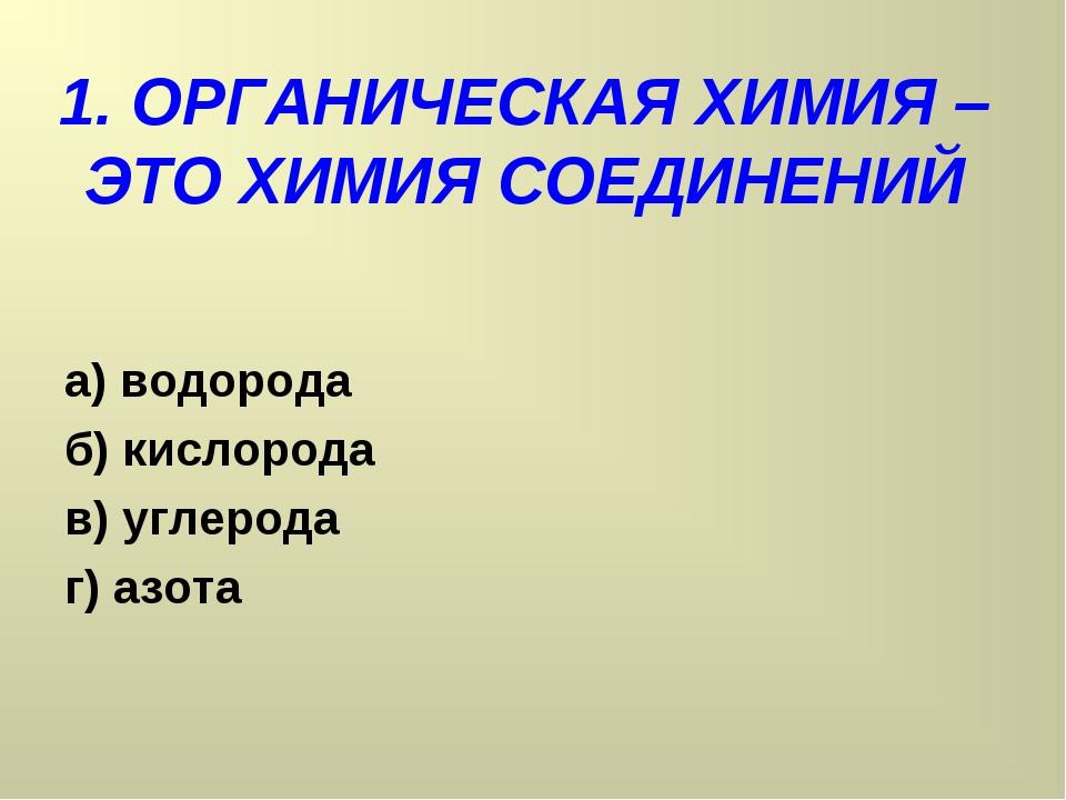 1. ОРГАНИЧЕСКАЯ ХИМИЯ – ЭТО ХИМИЯ СОЕДИНЕНИЙ а) водорода б) кислорода в) угле...