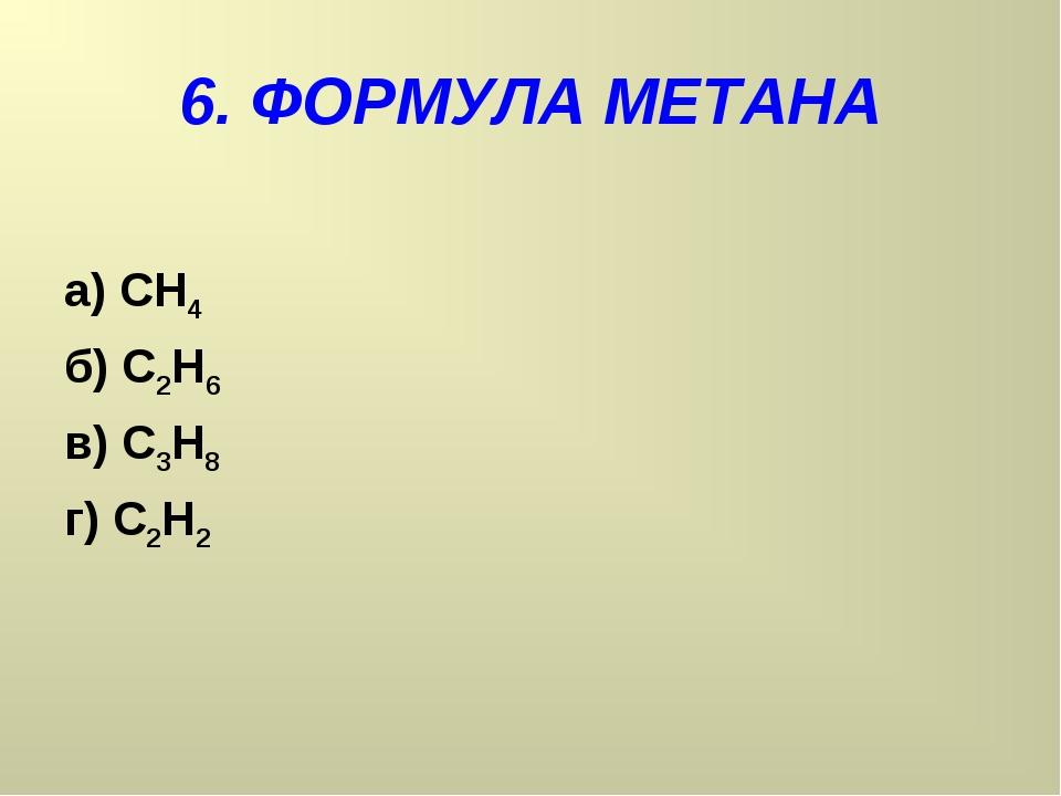 6. ФОРМУЛА МЕТАНА а) СН4 б) С2Н6 в) С3Н8 г) С2Н2
