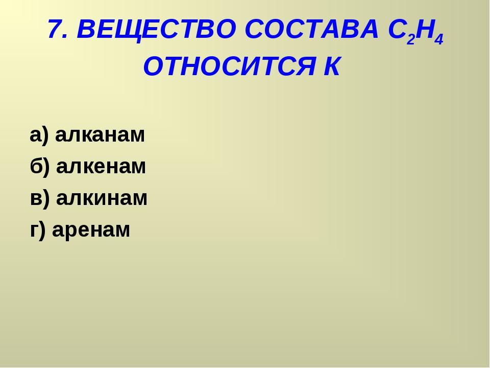 7. ВЕЩЕСТВО СОСТАВА С2Н4 ОТНОСИТСЯ К а) алканам б) алкенам в) алкинам г) аренам