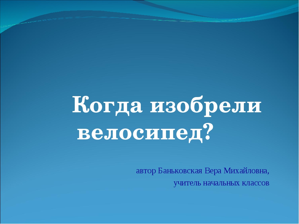 Когда изобрели велосипед? автор Баньковская Вера Михайловна, учитель началь...