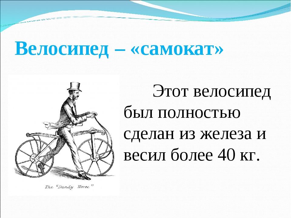 Велосипед – «самокат» Этот велосипед был полностью сделан из железа и весил...