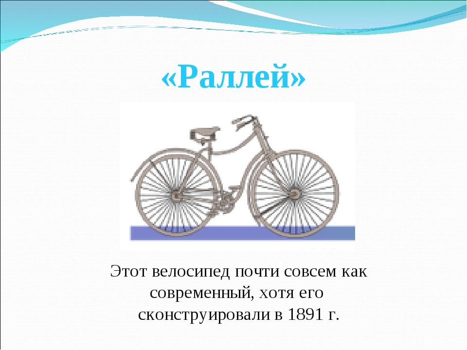 «Раллей» Этот велосипед почти совсем как современный, хотя его сконструировал...