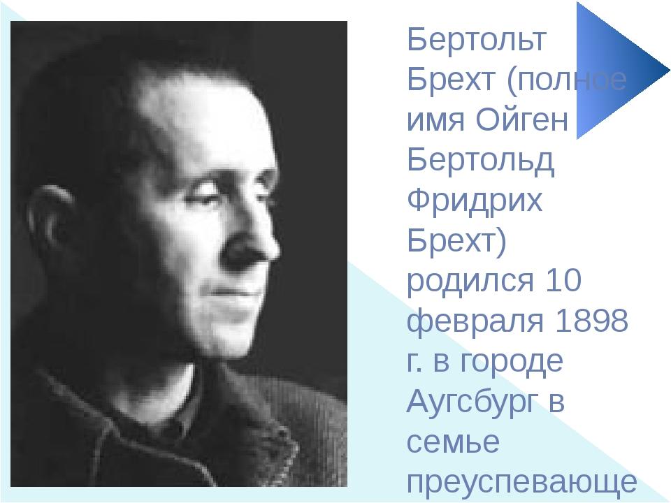 Бертольт Брехт (полное имя Ойген Бертольд Фридрих Брехт) родился 10 февраля 1...