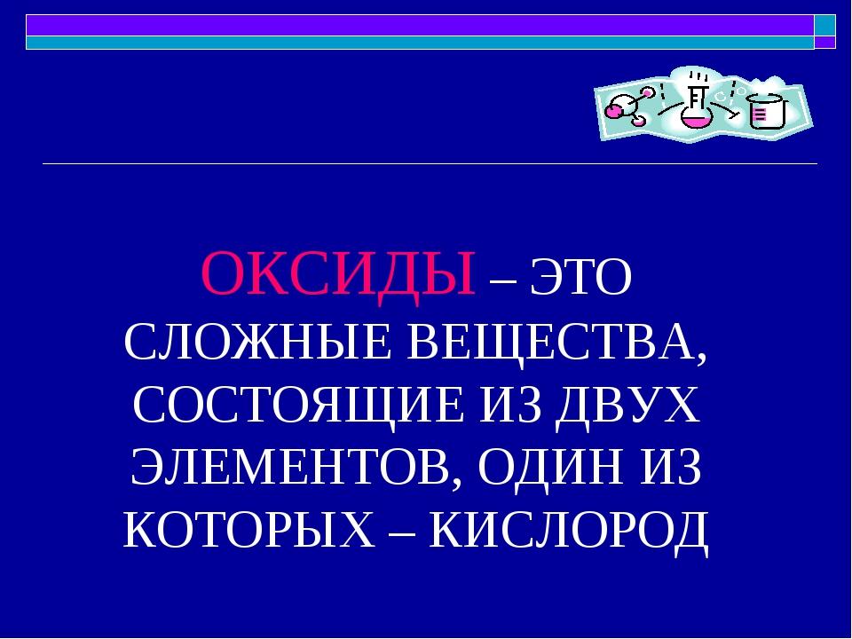 ОКСИДЫ – ЭТО СЛОЖНЫЕ ВЕЩЕСТВА, СОСТОЯЩИЕ ИЗ ДВУХ ЭЛЕМЕНТОВ, ОДИН ИЗ КОТОРЫХ –...