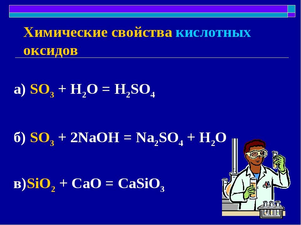 Химические свойства кислотных оксидов а) SO3 + H2O = H2SO4 б) SO3 + 2NaOH = N...