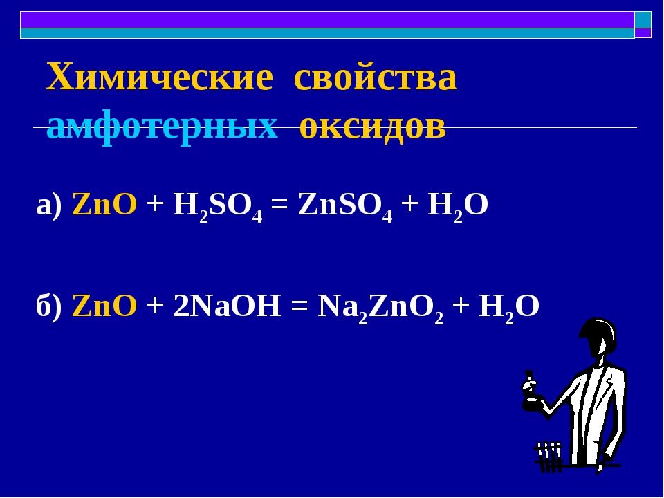 Химические свойства амфотерных оксидов а) ZnO + H2SO4 = ZnSO4 + H2O б) ZnO +...