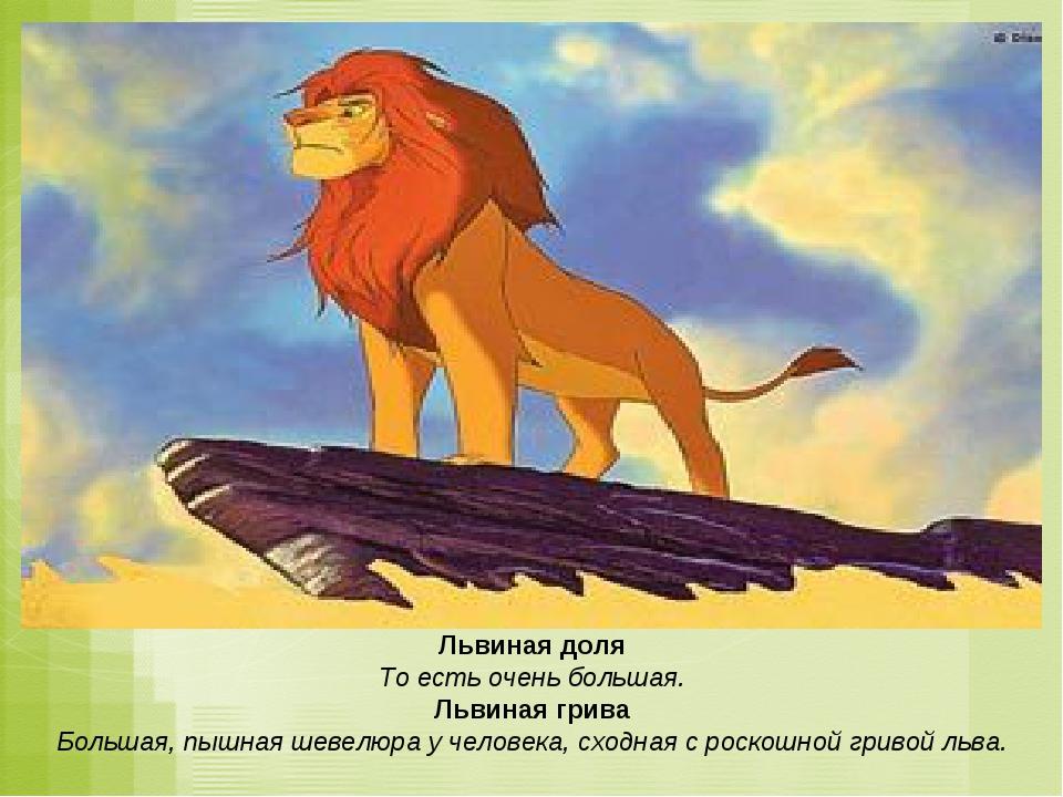 Львиная доля То есть очень большая. Львиная грива Большая, пышная шевелюра у...