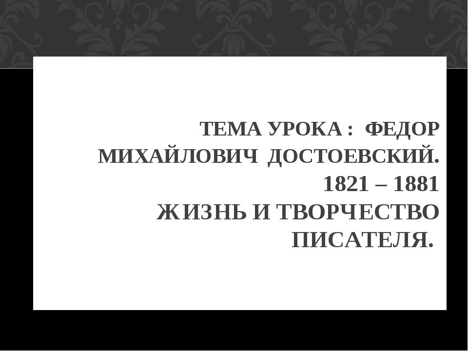 ТЕМА УРОКА : ФЕДОР МИХАЙЛОВИЧ ДОСТОЕВСКИЙ. 1821 – 1881 ЖИЗНЬ И ТВОРЧЕСТВО ПИС...