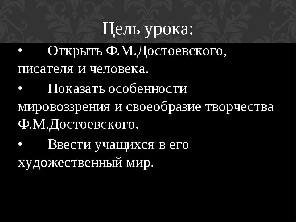 Цель урока: •Открыть Ф.М.Достоевского, писателя и человека. •Показать особе...