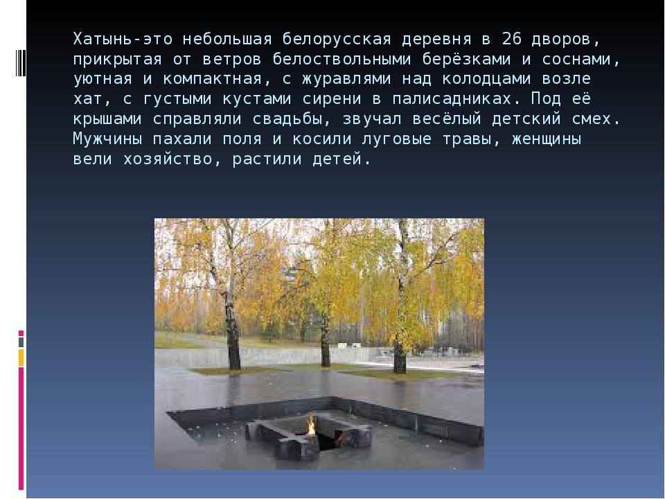 Хатынь-это небольшая белорусская деревня в 26 дворов, прикрытая от ветров бел...