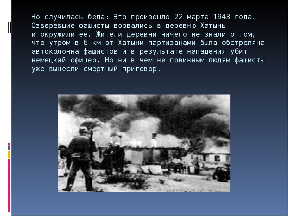 Но случилась беда: Это произошло 22марта 1943 года. Озверевшие фашисты ворва...