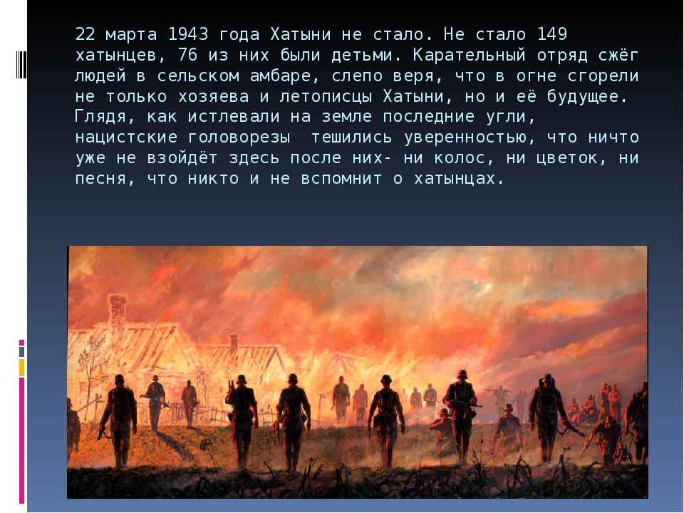 22 марта 1943 года Хатыни не стало. Не стало 149 хатынцев, 76 из них были дет...