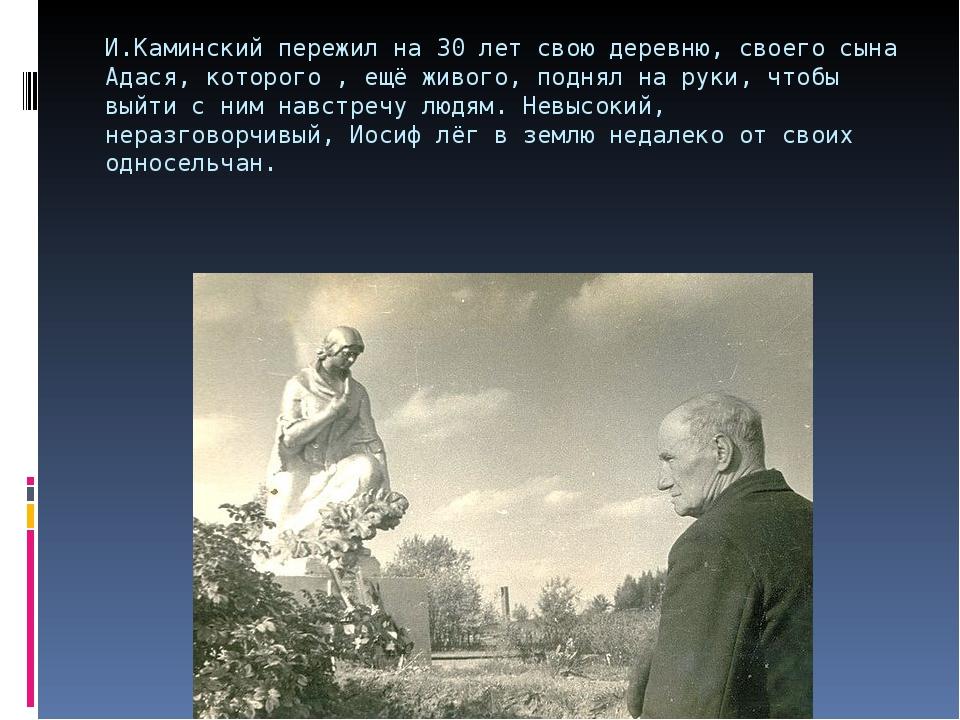И.Каминский пережил на 30 лет свою деревню, своего сына Адася, которого , ещё...
