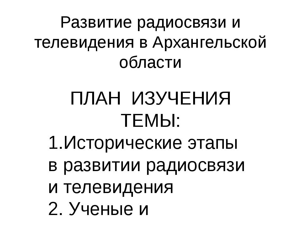Развитие радиосвязи и телевидения в Архангельской области ПЛАН ИЗУЧЕНИЯ ТЕМЫ:...