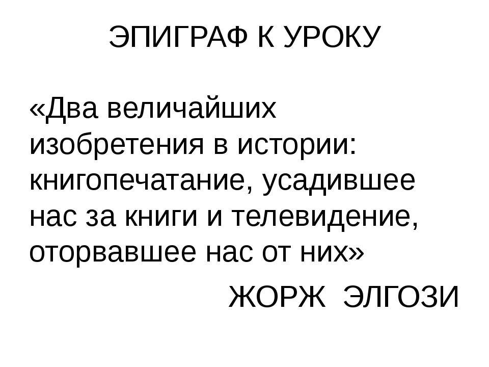 ЭПИГРАФ К УРОКУ «Два величайших изобретения в истории: книгопечатание, усадив...