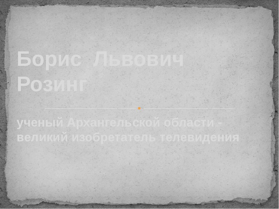 ученый Архангельской области - великий изобретатель телевидения Борис Львович...