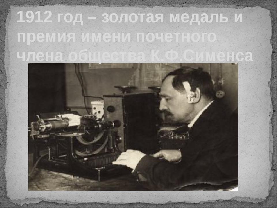 1912 год – золотая медаль и премия имени почетного члена общества К.Ф.Сименса