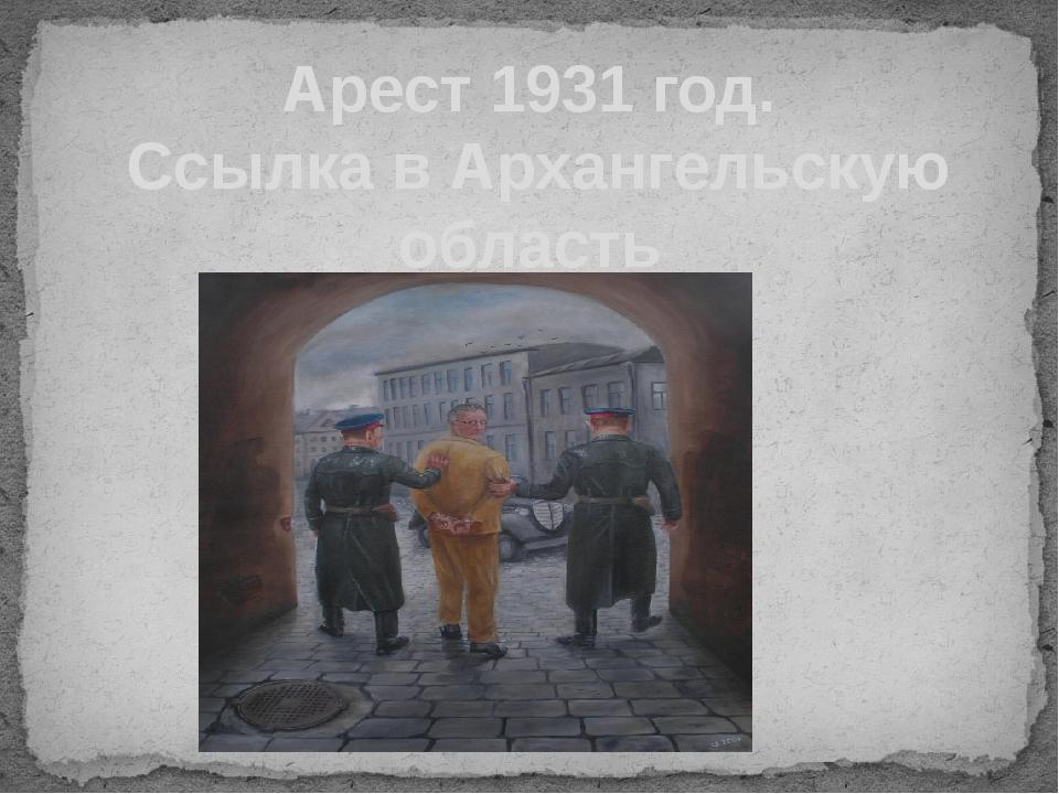 Арест 1931 год. Ссылка в Архангельскую область