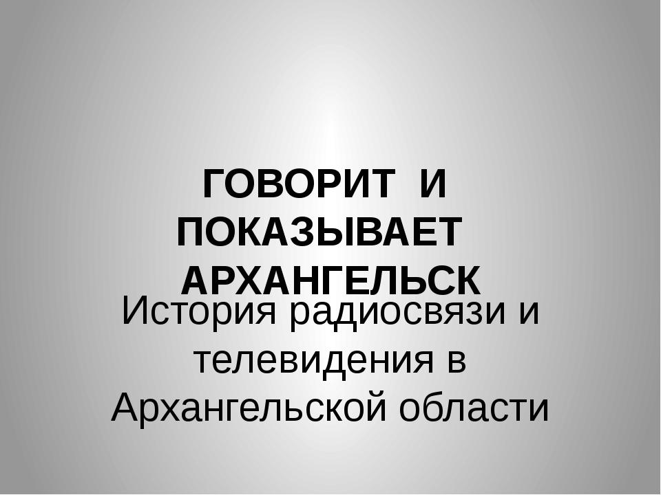 ГОВОРИТ И ПОКАЗЫВАЕТ АРХАНГЕЛЬСК История радиосвязи и телевидения в Архангель...