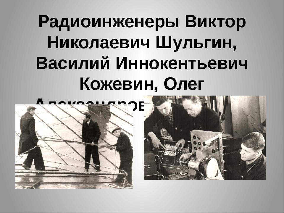 Радиоинженеры Виктор Николаевич Шульгин, Василий Иннокентьевич Кожевин, Олег...