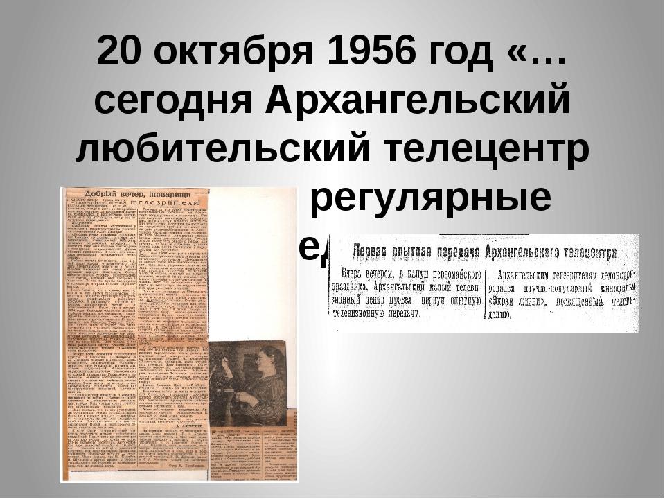 20 октября 1956 год «…сегодня Архангельский любительский телецентр начинает р...