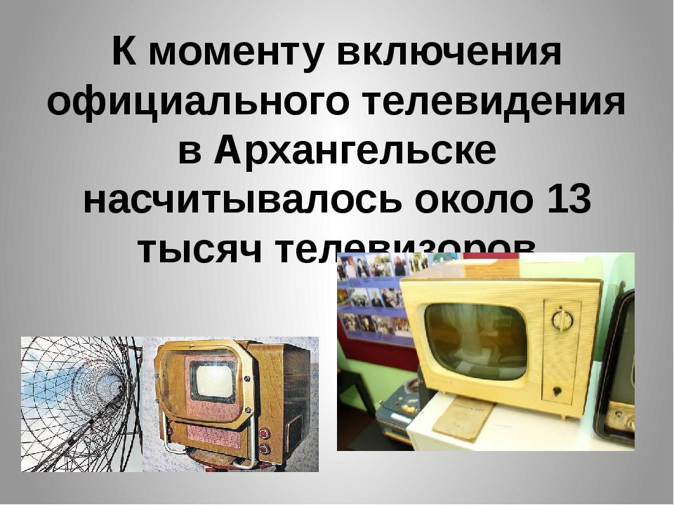 К моменту включения официального телевидения в Архангельске насчитывалось око...