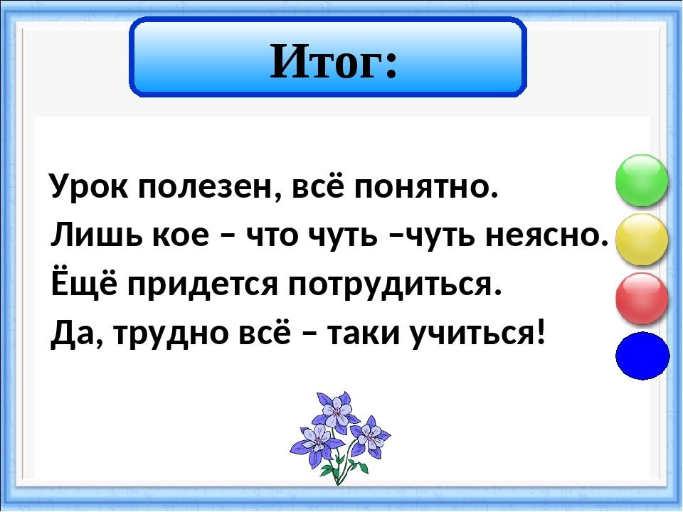 Итог: Урок полезен, всё понятно. Лишь кое – что чуть –чуть неясно. Ёщё приде...