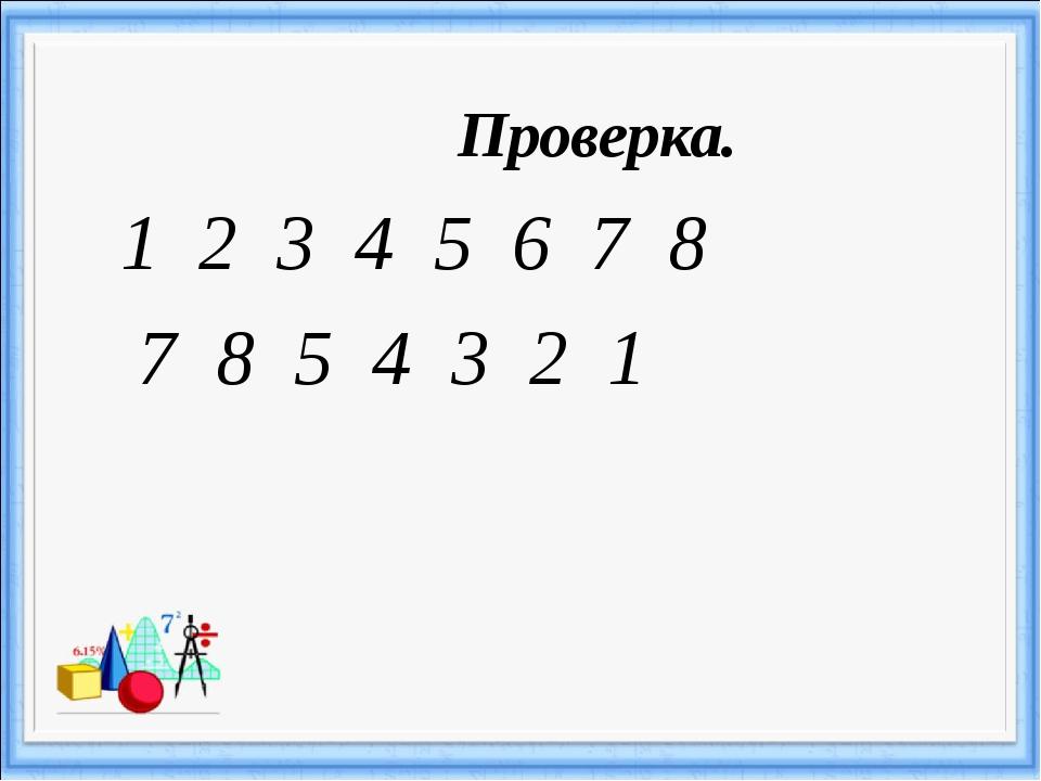 Проверка. 1 2 3 4 5 6 7 8 7 8 5 4 3 2 1