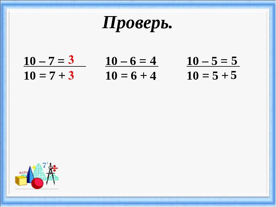 Проверь. 10 – 7 = 10 = 7 + 10 – 6 = 10 = 6 + 4 4 10 – 5 = 10 = 5 + 5 5