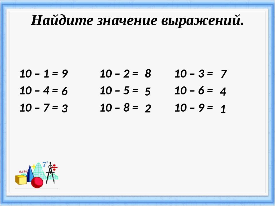 Найдите значение выражений. 10 – 1 = 10 – 2 = 10 – 3 = 10 – 4 = 10 – 5 = 10 –...