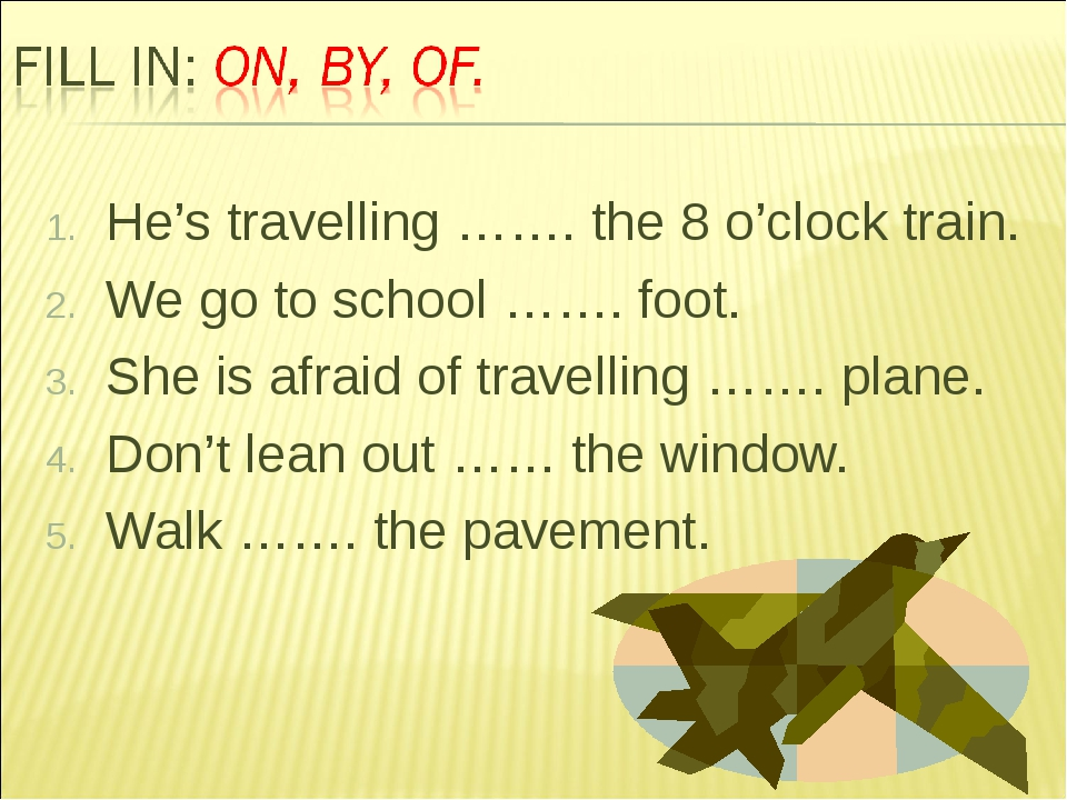 He's travelling ……. the 8 o'clock train. We go to school ……. foot. She is afr...