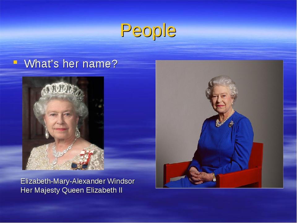 People What's her name? Elizabeth-Mary-Alexander Windsor Her Majesty Queen El...