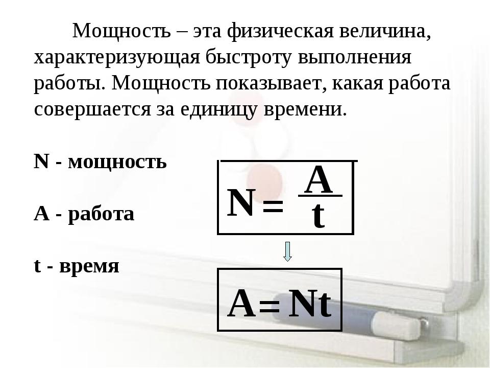 N = A t А = Nt Мощность – эта физическая величина, характеризующая быстроту в...