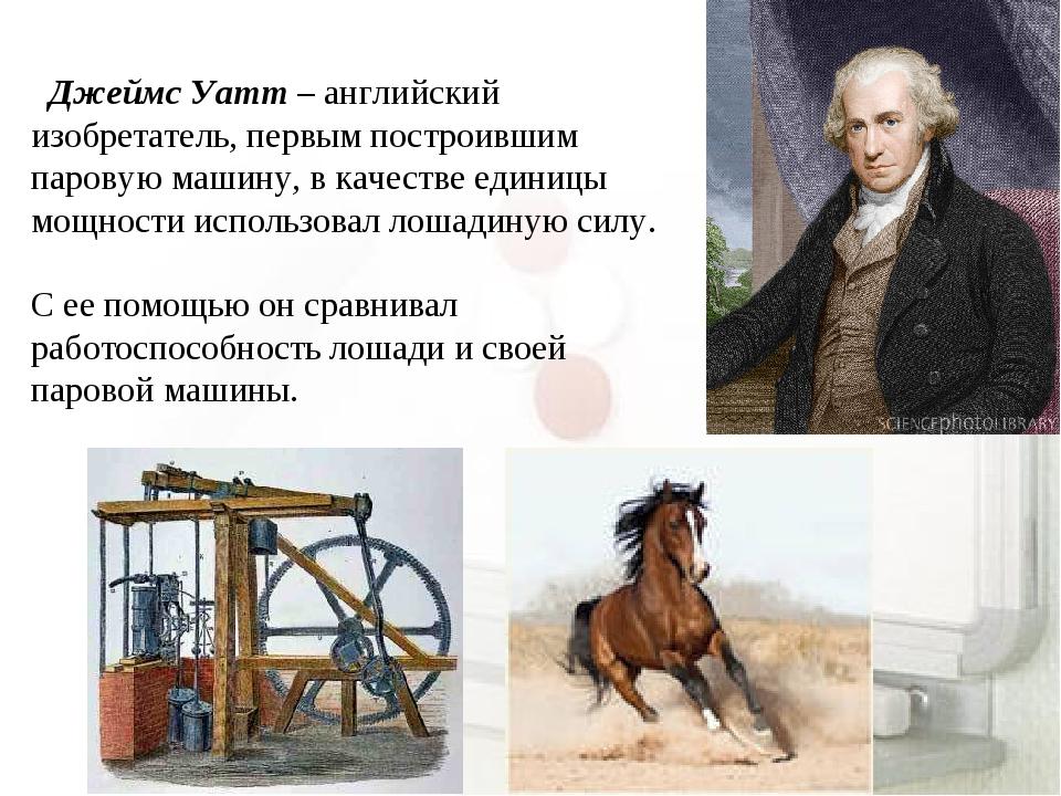 Джеймс Уатт – английский изобретатель, первым построившим паровую машину, в...