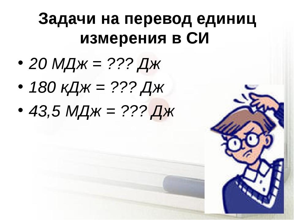 Задачи на перевод единиц измерения в СИ 20 МДж = ??? Дж 180 кДж = ??? Дж 43,5...